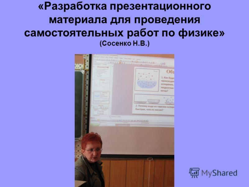 «Разработка презентационного материала для проведения самостоятельных работ по физике» (Сосенко Н.В.)