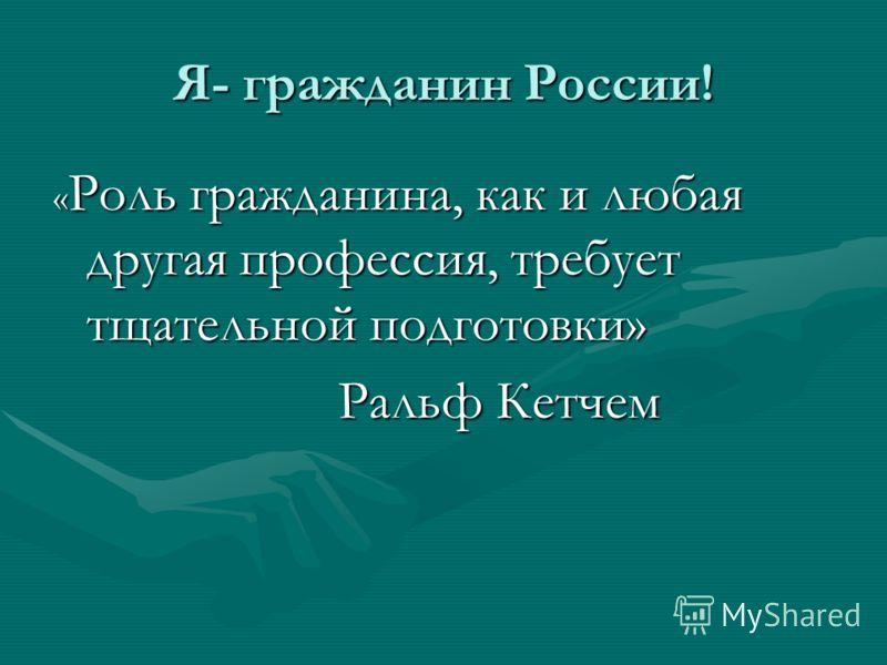 Я- гражданин России! « Роль гражданина, как и любая другая профессия, требует тщательной подготовки» Ральф Кетчем Ральф Кетчем