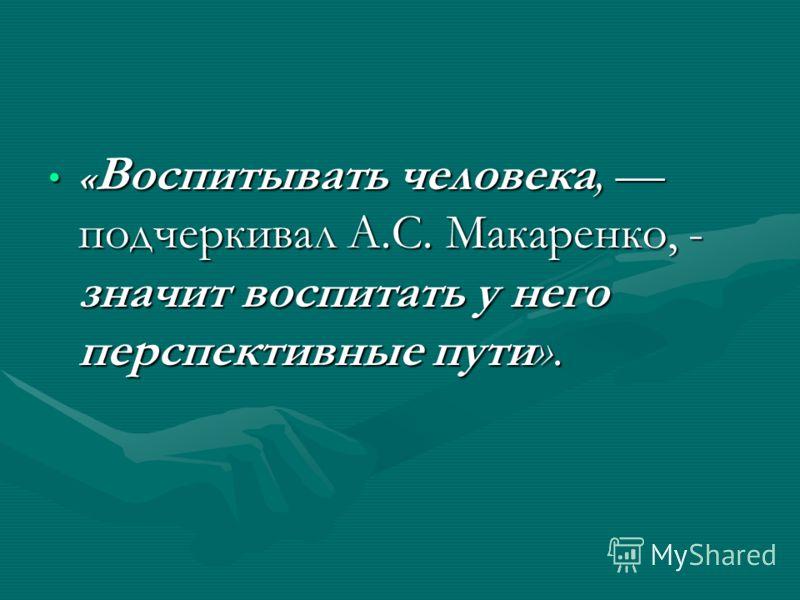 « Воспитывать человека, подчеркивал А.С. Макаренко, - значит воспитать у него перспективные пути».« Воспитывать человека, подчеркивал А.С. Макаренко, - значит воспитать у него перспективные пути».