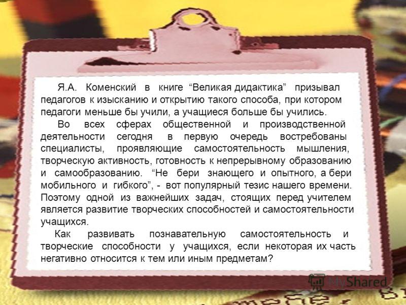 Я.А. Коменский в книге Великая дидактика призывал педагогов к изысканию и открытию такого способа, при котором педагоги меньше бы учили, а учащиеся больше бы учились. Во всех сферах общественной и производственной деятельности сегодня в первую очеред