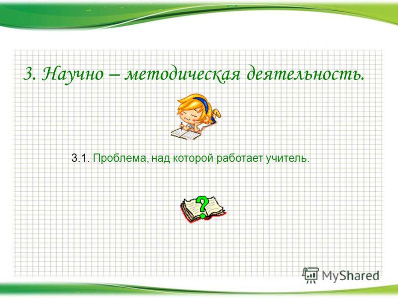 3. Научно – методическая деятельность. 3.1. Проблема, над которой работает учитель.