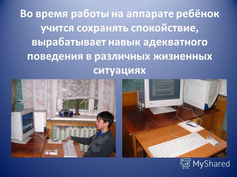 Во время работы на аппарате ребёнок учится сохранять спокойствие, вырабатывает навык адекватного поведения в различных жизненных ситуациях