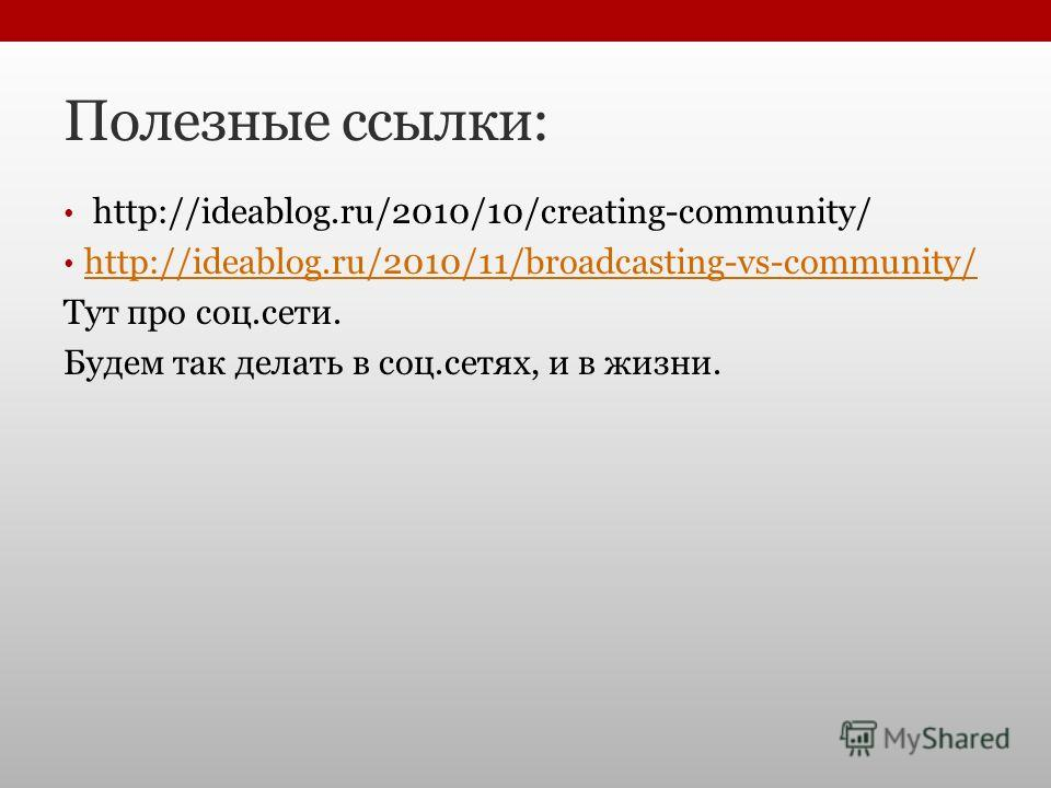 Полезные ссылки: http://ideablog.ru/2010/10/creating-community/ http://ideablog.ru/2010/11/broadcasting-vs-community/ Тут про соц.сети. Будем так делать в соц.сетях, и в жизни.