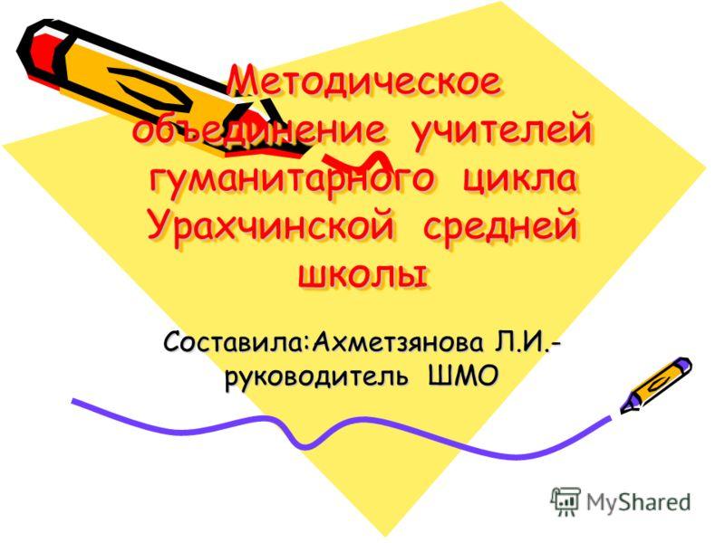 Составила:Ахметзянова Л.И.- руководитель ШМО Методическое объединение учителей гуманитарного цикла Урахчинской средней школы