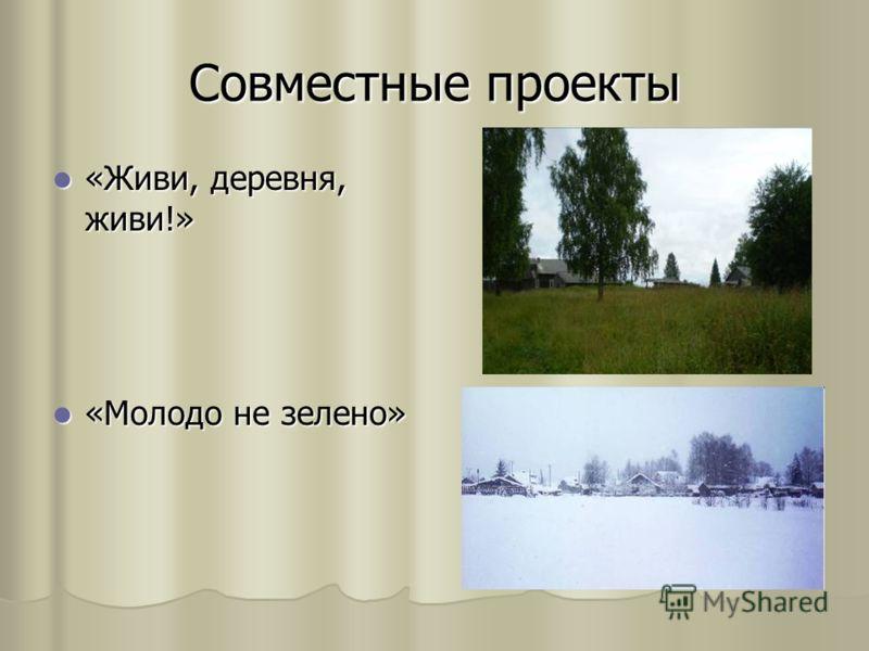 Совместные проекты «Живи, деревня, живи!» «Живи, деревня, живи!» «Молодо не зелено» «Молодо не зелено»