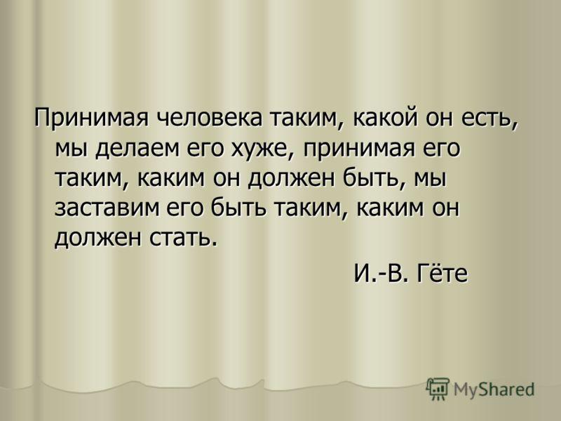 Принимая человека таким, какой он есть, мы делаем его хуже, принимая его таким, каким он должен быть, мы заставим его быть таким, каким он должен стать. И.-В. Гёте И.-В. Гёте