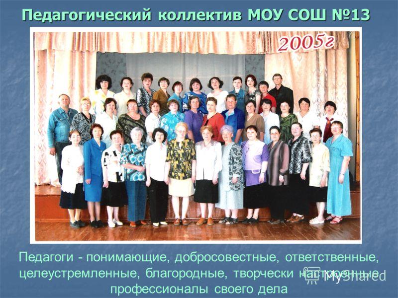 Педагогический коллектив МОУ СОШ 13 Педагоги - понимающие, добросовестные, ответственные, целеустремленные, благородные, творчески настроенные профессионалы своего дела