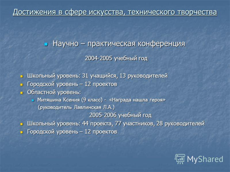 Достижения в сфере искусства, технического творчества Научно – практическая конференция Научно – практическая конференция 2004-2005 учебный год 2004-2005 учебный год Школьный уровень: 31 учащийся, 13 руководителей Школьный уровень: 31 учащийся, 13 ру
