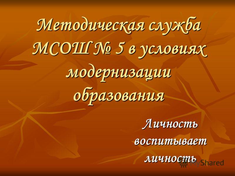 Методическая служба МСОШ 5 в условиях модернизации образования Личность воспитывает личность