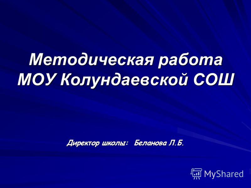 Методическая работа МОУ Колундаевской СОШ Директор школы: Беланова Л.Б.