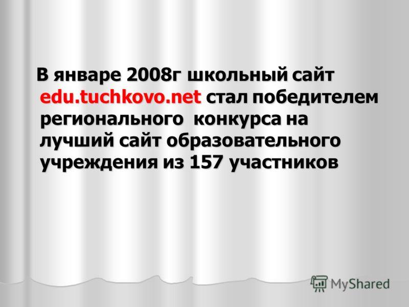 В январе 2008г школьный сайт edu.tuchkovo.net стал победителем регионального конкурса на лучший сайт образовательного учреждения из 157 участников В январе 2008г школьный сайт edu.tuchkovo.net стал победителем регионального конкурса на лучший сайт об