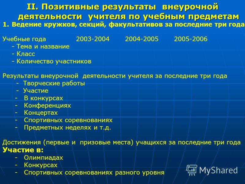 II. Позитивные результаты внеурочной деятельности учителя по учебным предметам 1.Ведение кружков, секций, факультативов за последние три года Учебные года2003-20042004-20052005-2006 - Тема и название - Класс - Количество участников Результаты внеуроч