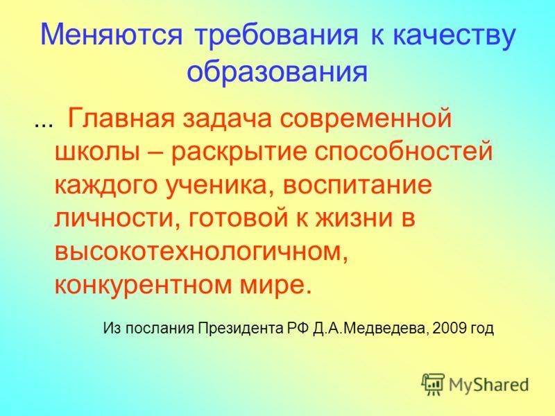 Меняются требования к качеству образования... Главная задача современной школы – раскрытие способностей каждого ученика, воспитание личности, готовой к жизни в высокотехнологичном, конкурентном мире. Из послания Президента РФ Д.А.Медведева, 2009 год