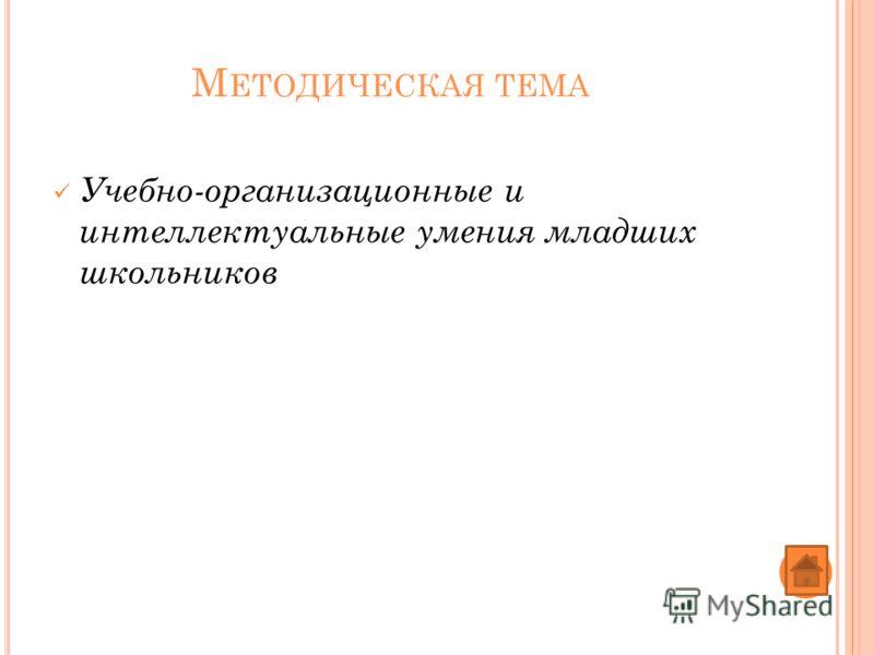 М ЕТОДИЧЕСКАЯ ТЕМА Учебно-организационные и интеллектуальные умения младших школьников