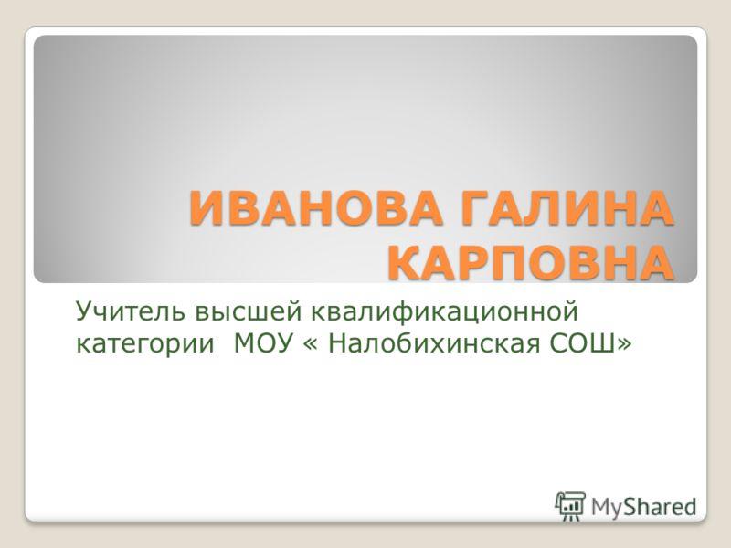 ИВАНОВА ГАЛИНА КАРПОВНА Учитель высшей квалификационной категории МОУ « Налобихинская СОШ»