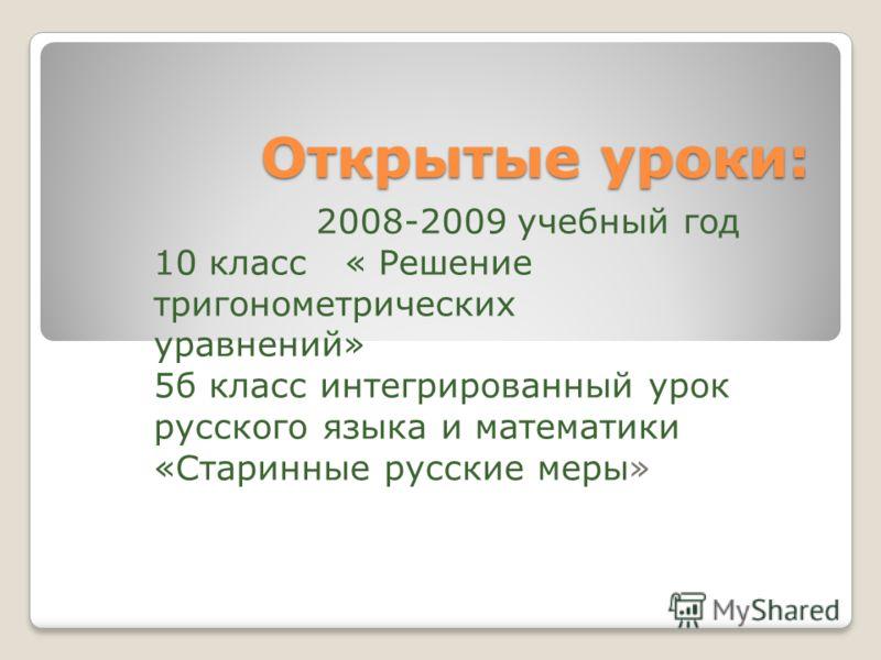 Открытые уроки: 2008-2009 учебный год 10 класс « Решение тригонометрических уравнений» 5б класс интегрированный урок русского языка и математики «Старинные русские меры»