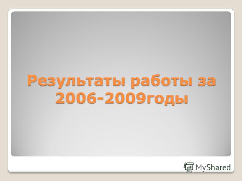 Результаты работы за 2006-2009годы