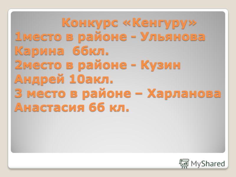 Конкурс «Кенгуру» 1место в районе - Ульянова Карина 6бкл. 2место в районе - Кузин Андрей 10акл. 3 место в районе – Харланова Анастасия 6б кл.