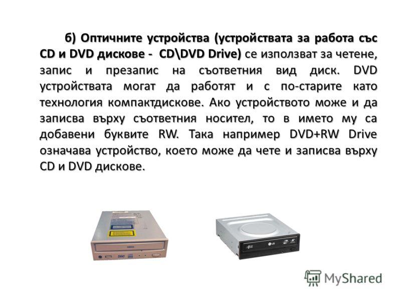 б) Оптичните устройства (устройствата за работа със CD и DVD дискове - CD\DVD Drive) се използват за четене, запис и презапис на съответния вид диск. DVD устройствата могат да работят и с по-старите като технология компактдискове. Ако устройството мо