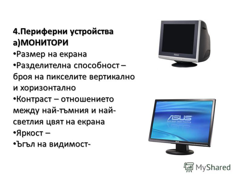 4.Периферни устройства а)МОНИТОРИ Размер на екрана Размер на екрана Разделителна способност – броя на пикселите вертикално и хоризонтално Разделителна способност – броя на пикселите вертикално и хоризонтално Контраст – отношението между най-тъмния и