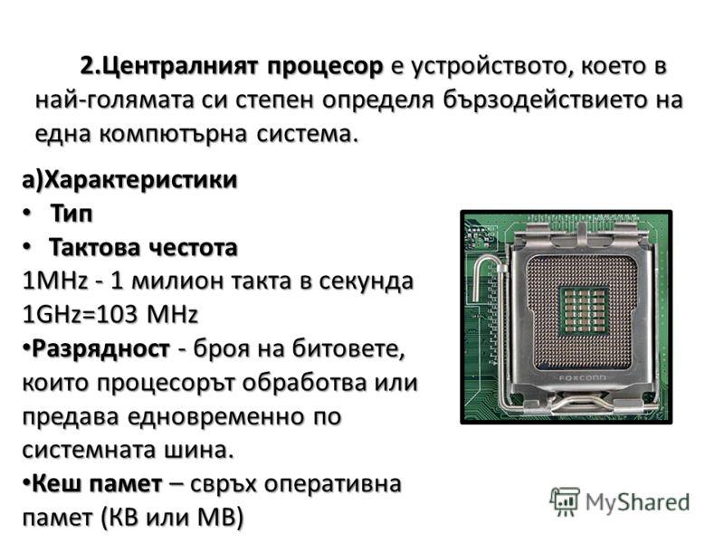 2.Централният процесор е устройството, което в най-голямата си степен определя бързодействието на една компютърна система. а)Характеристики Тип Тип Тактова честота Тактова честота 1МHz - 1 милион такта в секунда 1GHz=103 MHz Разрядност - броя на бито