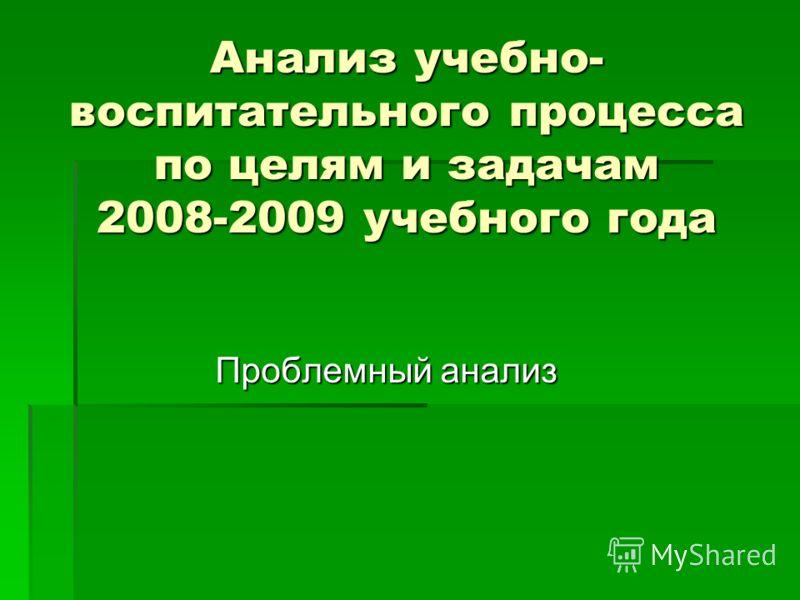 Анализ учебно- воспитательного процесса по целям и задачам 2008-2009 учебного года Проблемный анализ Проблемный анализ