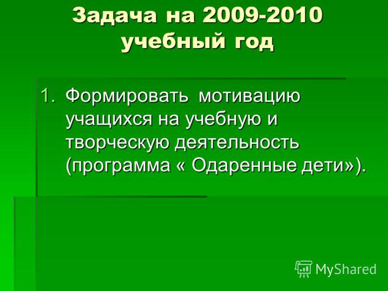 Задача на 2009-2010 учебный год 1.Формировать мотивацию учащихся на учебную и творческую деятельность (программа « Одаренные дети»).