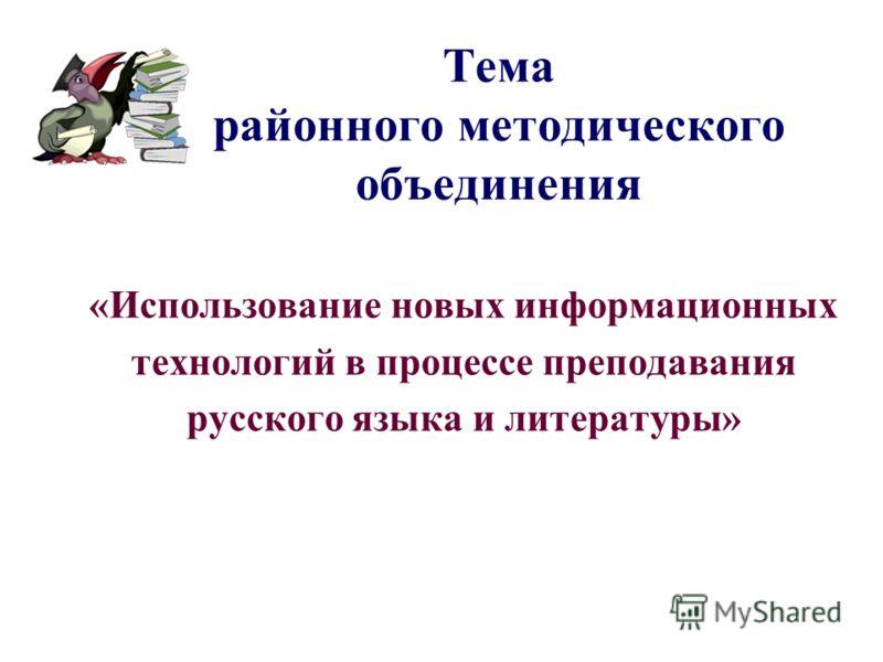 Тема районного методического объединения «Использование новых информационных технологий в процессе преподавания русского языка и литературы»
