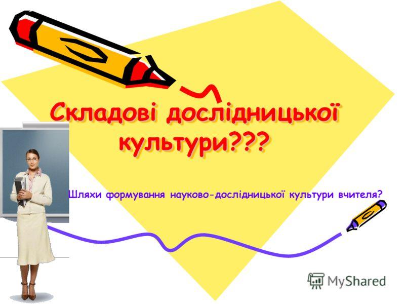 Складові дослідницької культури??? Шляхи формування науково-дослідницької культури вчителя?