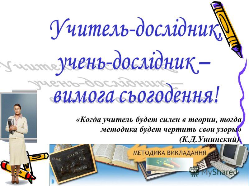 «Когда учитель будет силен в теории, тогда методика будет чертить свои узоры» (К.Д.Ушинский).