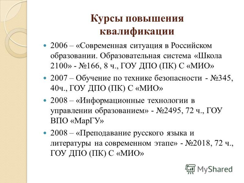 Курсы повышения квалификации 2006 – «Современная ситуация в Российском образовании. Образовательная система «Школа 2100» - 166, 8 ч., ГОУ ДПО (ПК) С «МИО» 2007 – Обучение по технике безопасности - 345, 40ч., ГОУ ДПО (ПК) С «МИО» 2008 – «Информационны
