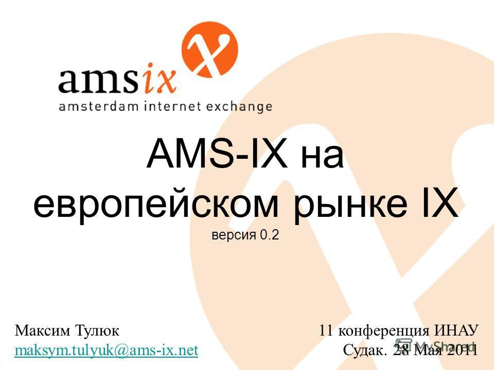 AMS-IX на европейском рынке IX версия 0.2 11 конференция ИНАУ Судак. 28 Мая 2011 Максим Тулюк maksym.tulyuk@ams-ix.net