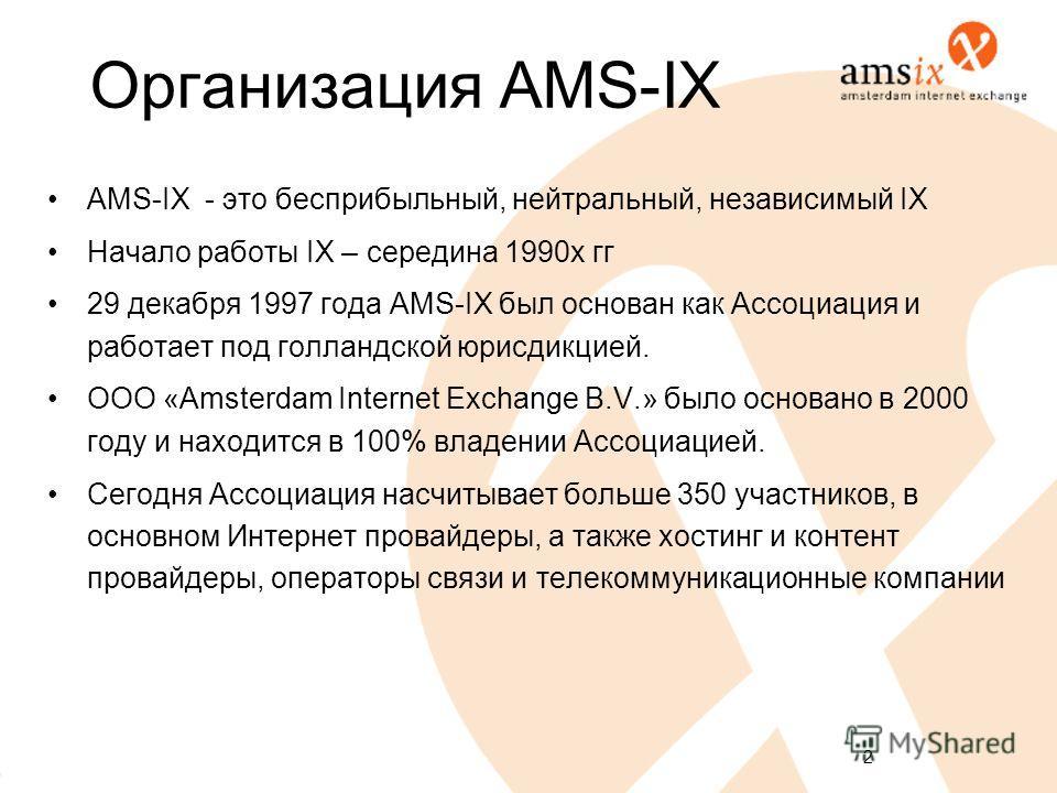 2 Организация AMS-IX AMS-IX - это бесприбыльный, нейтральный, независимый IX Начало работы IX – середина 1990 х гг 29 декабря 1997 года AMS-IX был основан как Ассоциация и работает под голландской юрисдикцией. ООО «Amsterdam Internet Exchange B.V.» б