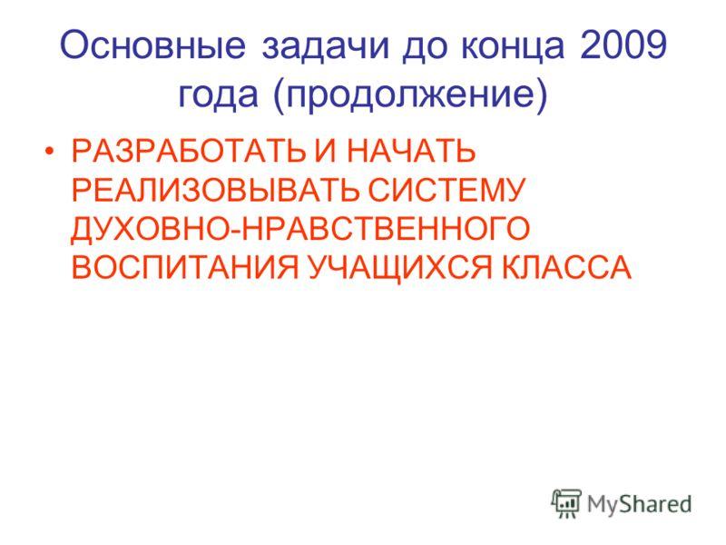 Основные задачи до конца 2009 года (продолжение) РАЗРАБОТАТЬ И НАЧАТЬ РЕАЛИЗОВЫВАТЬ СИСТЕМУ ДУХОВНО-НРАВСТВЕННОГО ВОСПИТАНИЯ УЧАЩИХСЯ КЛАССА