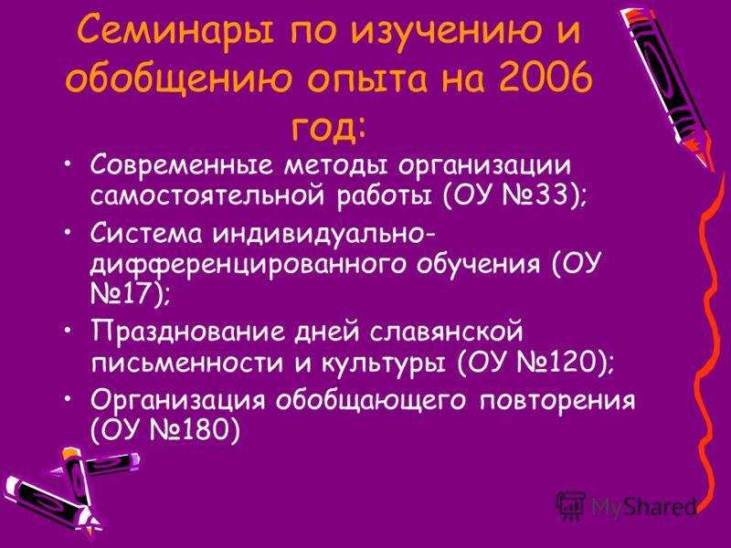 Семинары по изучению и обобщению опыта на 2006 год: Современные методы организации самостоятельной работы (ОУ 33); Система индивидуально- дифференцированного обучения (ОУ 17); Празднование дней славянской письменности и культуры (ОУ 120); Организация