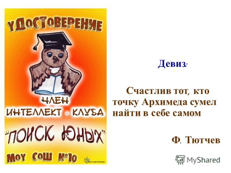 Девиз : Счастлив тот, кто точку Архимеда сумел найти в себе самом Ф. Тютчев