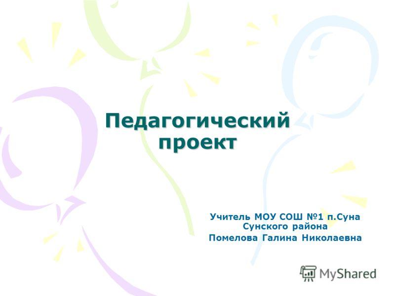 Педагогический проект Учитель МОУ СОШ 1 п.Суна Сунского района Помелова Галина Николаевна