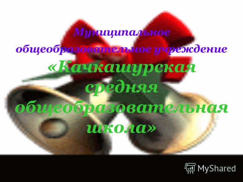 Муниципальное общеобразовательное учреждение «Качкашурская средняя общеобразовательная школа»