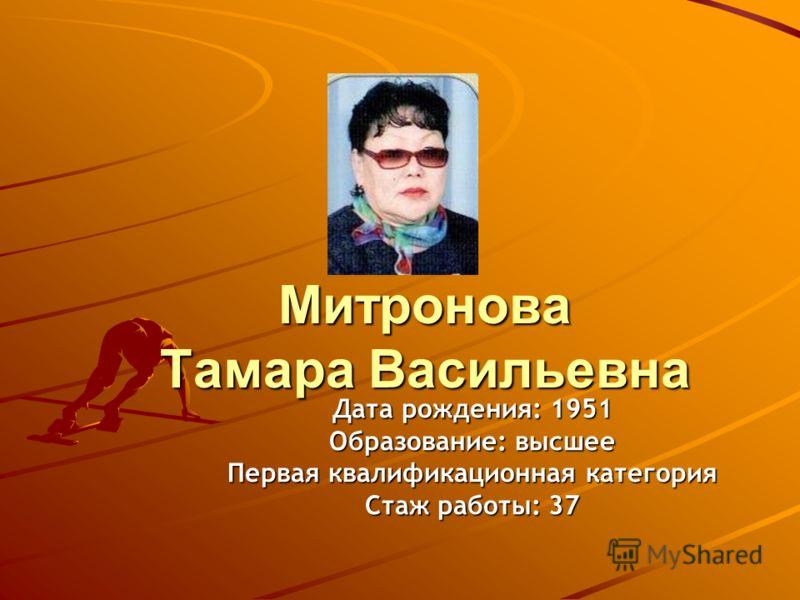Митронова Тамара Васильевна Дата рождения: 1951 Образование: высшее Первая квалификационная категория Стаж работы: 37