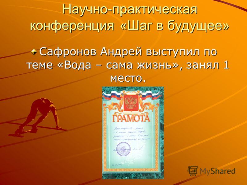 Научно-практическая конференция «Шаг в будущее» Сафронов Андрей выступил по теме «Вода – сама жизнь», занял 1 место.