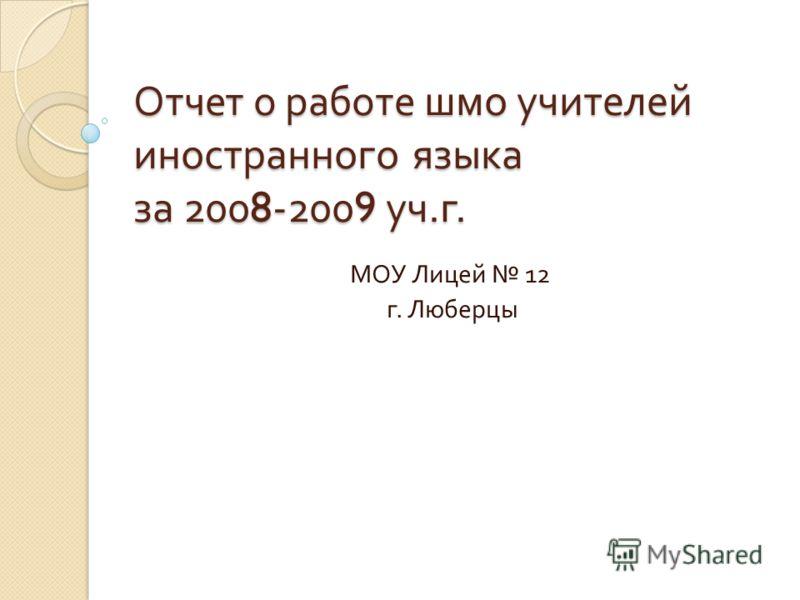Отчет о работе шмо учителей иностранного языка за 2008-2009 уч. г. МОУ Лицей 12 г. Люберцы Председатель ШМО : Пчелкина Ю. Н.