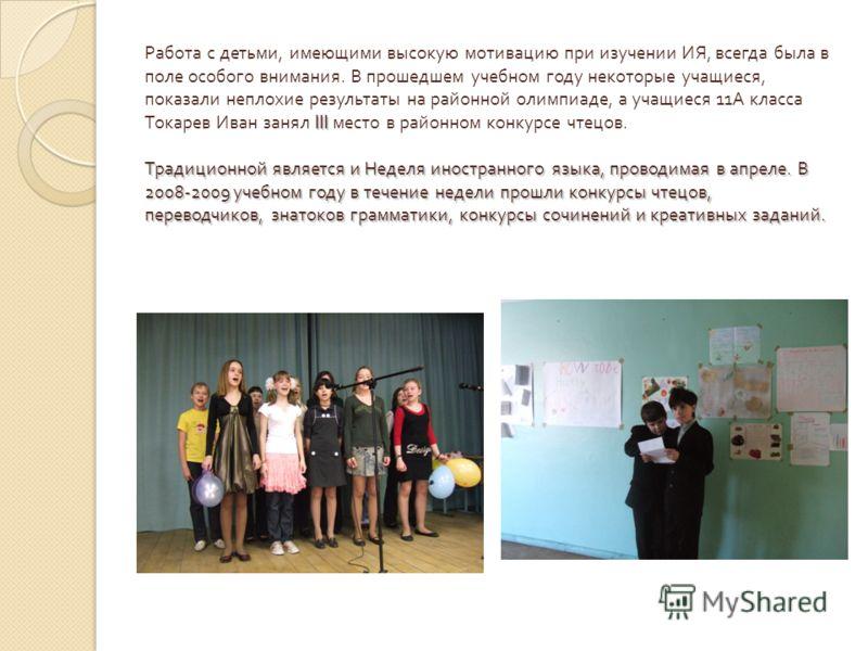 III Традиционной является и Неделя иностранного языка, проводимая в апреле. В 2008-2009 учебном году в течение недели прошли конкурсы чтецов, переводчиков, знатоков грамматики, конкурсы сочинений и креативных заданий. Работа с детьми, имеющими высоку