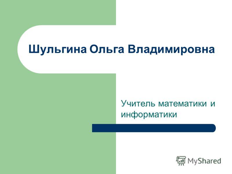 Шульгина Ольга Владимировна Учитель математики и информатики