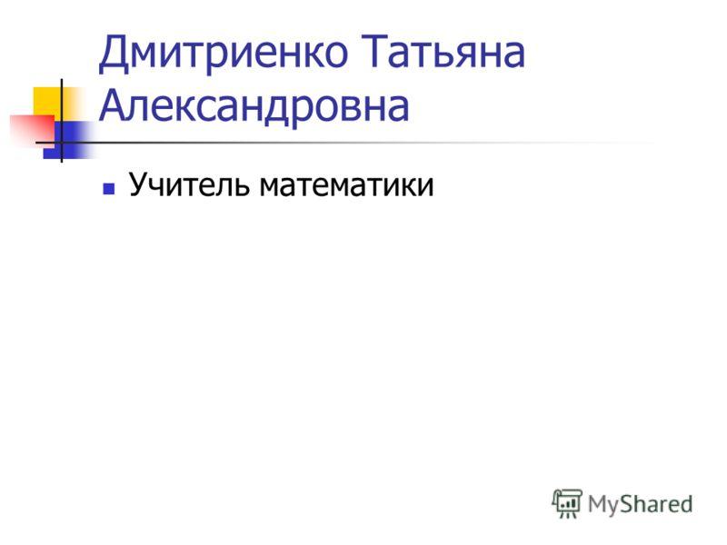 Дмитриенко Татьяна Александровна Учитель математики