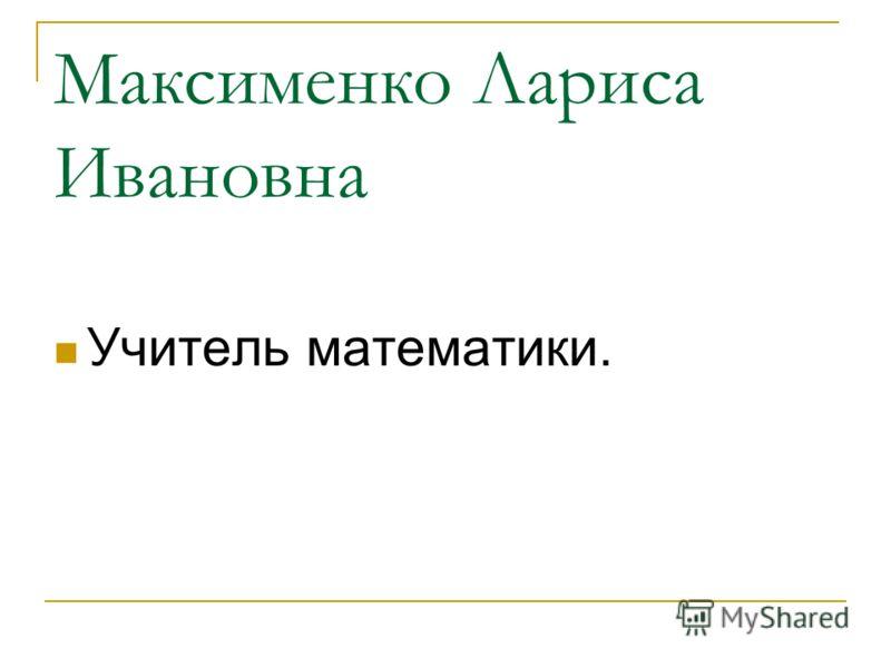 Максименко Лариса Ивановна Учитель математики.