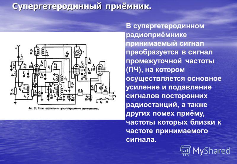 Супергетеродинный приёмник. В супергетеродинном радиоприёмнике принимаемый сигнал преобразуется в сигнал промежуточной частоты (ПЧ), на котором осуществляется основное усиление и подавление сигналов посторонних радиостанций, а также других помех приё