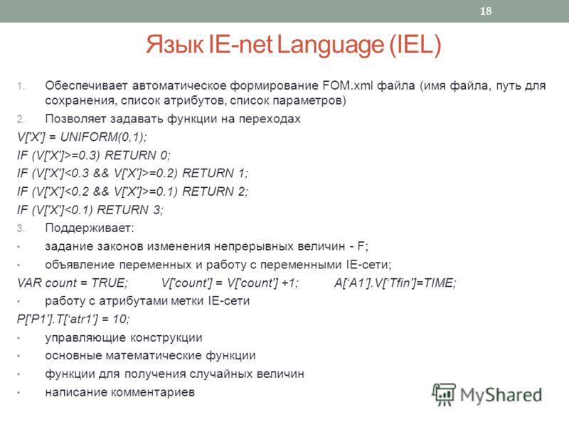 Язык IE-net Language (IEL) 1. Обеспечивает автоматическое формирование FOM.xml файла (имя файла, путь для сохранения, список атрибутов, список параметров) 2. Позволяет задавать функции на переходах V['X'] = UNIFORM(0,1); IF (V['X']>=0.3) RETURN 0; IF