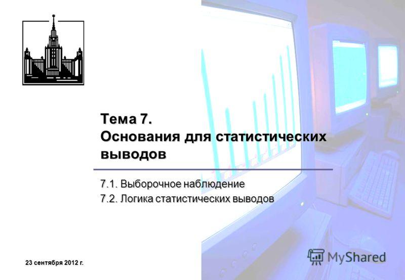 23 сентября 2012 г.23 сентября 2012 г.23 сентября 2012 г.23 сентября 2012 г. Тема 7. Основания для статистических выводов 7.1. Выборочное наблюдение 7.2. Логика статистических выводов