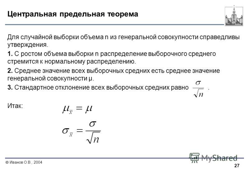 27 Иванов О.В., 2004 Центральная предельная теорема Для случайной выборки объема n из генеральной совокупности справедливы утверждения. 1. С ростом объема выборки n распределение выборочного среднего стремится к нормальному распределению. 2. Среднее