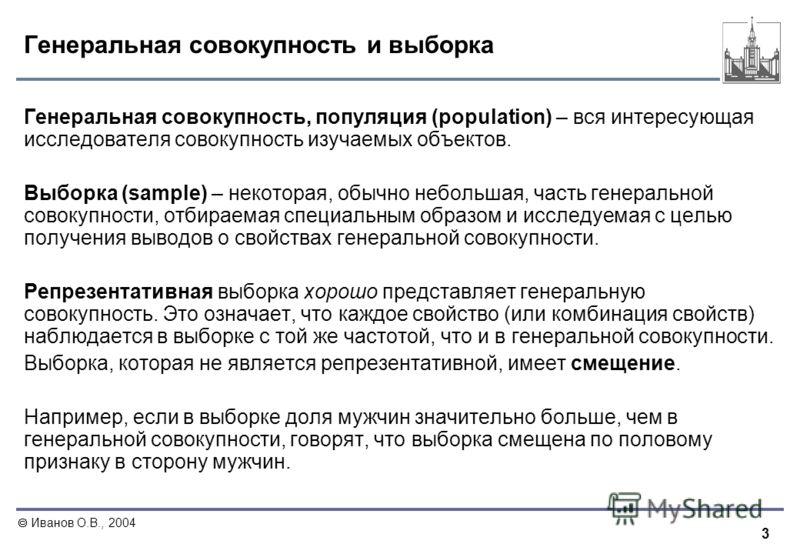 3 Иванов О.В., 2004 Генеральная совокупность и выборка Генеральная совокупность, популяция (population) – вся интересующая исследователя совокупность изучаемых объектов. Выборка (sample) – некоторая, обычно небольшая, часть генеральной совокупности,